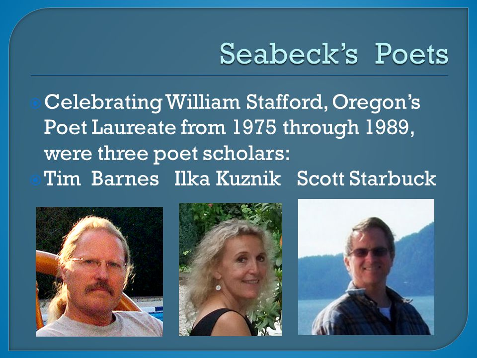  Celebrating William Stafford, Oregon's Poet Laureate from 1975 through 1989, were three poet scholars:  Tim Barnes Ilka Kuznik Scott Starbuck