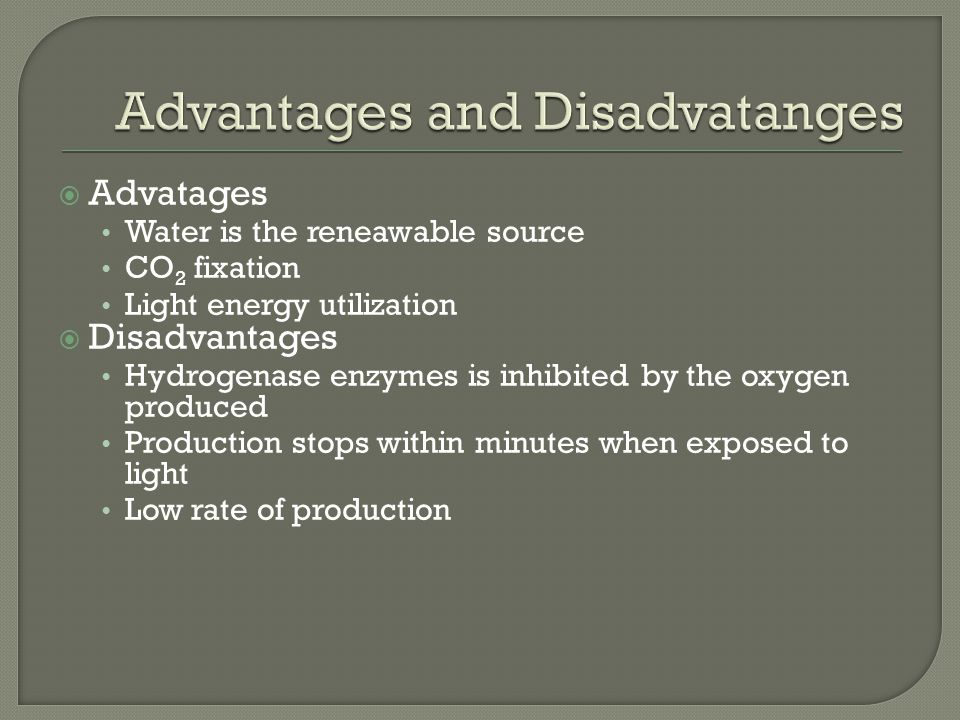  Advatages Water is the reneawable source CO 2 fixation Light energy utilization  Disadvantages Hydrogenase enzymes is inhibited by the oxygen produced Production stops within minutes when exposed to light Low rate of production