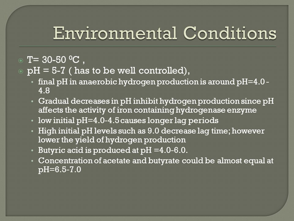  T= 30-50 0 C,  pH = 5-7 ( has to be well controlled), final pH in anaerobic hydrogen production is around pH=4.0 - 4.8 Gradual decreases in pH inhibit hydrogen production since pH affects the activity of iron containing hydrogenase enzyme low initial pH=4.0-4.5 causes longer lag periods High initial pH levels such as 9.0 decrease lag time; however lower the yield of hydrogen production Butyric acid is produced at pH =4.0-6.0.