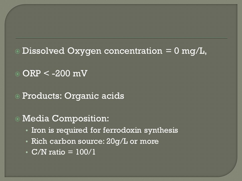  Dissolved Oxygen concentration = 0 mg/L,  ORP < -200 mV  Products: Organic acids  Media Composition: Iron is required for ferrodoxin synthesis Rich carbon source: 20g/L or more C/N ratio = 100/1