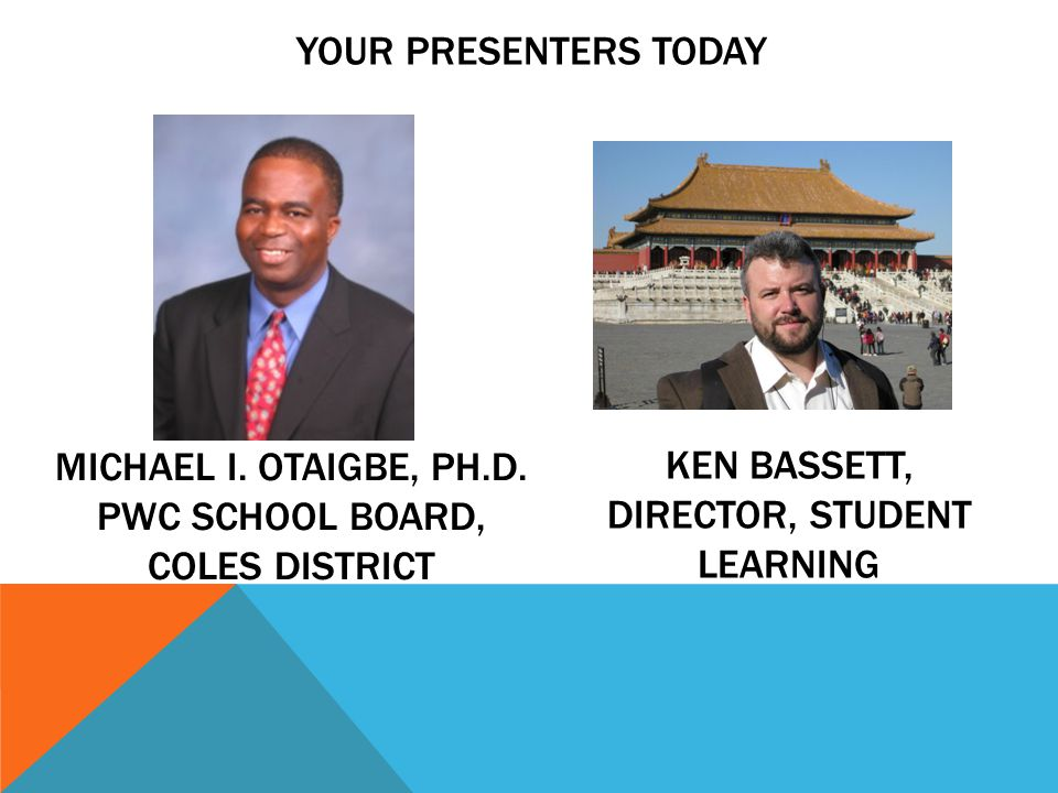 YOUR PRESENTERS TODAY MICHAEL I. OTAIGBE, PH.D. PWC SCHOOL BOARD, COLES DISTRICT KEN BASSETT, DIRECTOR, STUDENT LEARNING