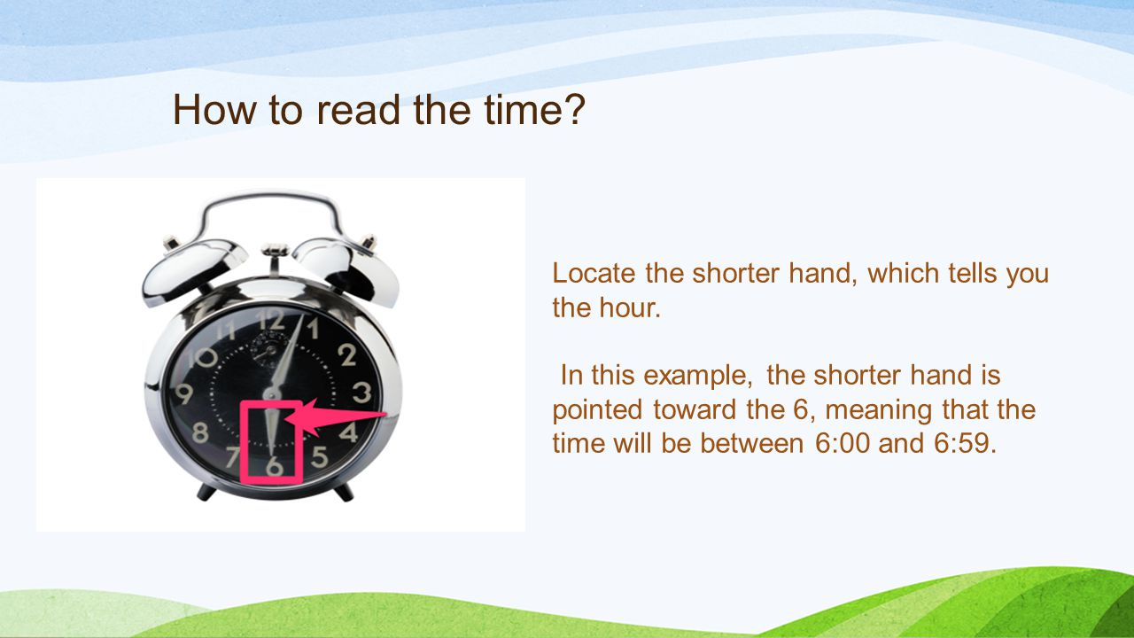 How to read the time. Locate the shorter hand, which tells you the hour.