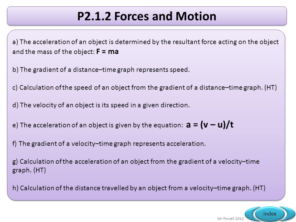Mr Powell 2012 Index P2.1.2 Forces and Motion a) The acceleration of an object is determined by the resultant force acting on the object and the mass of the object: F = ma b) The gradient of a distance–time graph represents speed.