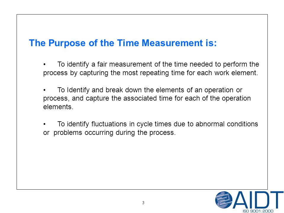 3 The Purpose of the Time Measurement is: To identify a fair measurement of the time needed to perform the process by capturing the most repeating time for each work element.