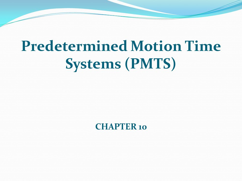 Predetermined Motion Time Systems (PMTS) CHAPTER 10