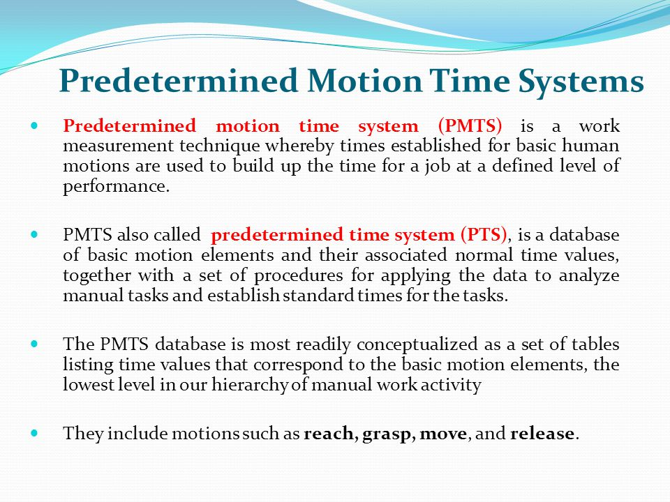Predetermined Motion Time Systems Predetermined motion time system (PMTS) is a work measurement technique whereby times established for basic human mo