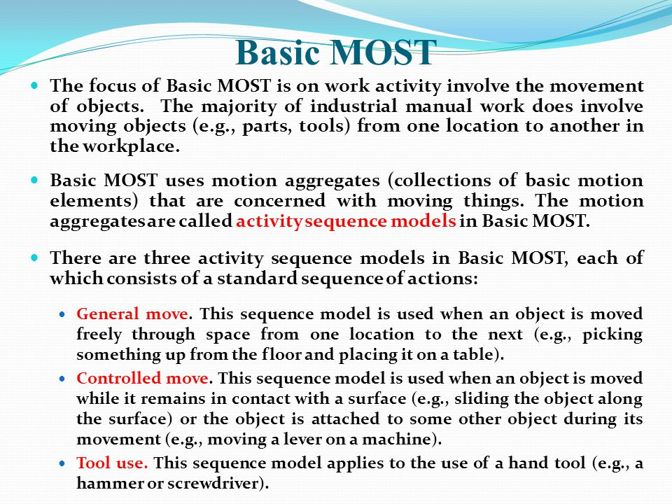 Basic MOST The focus of Basic MOST is on work activity involve the movement of objects. The majority of industrial manual work does involve moving obj