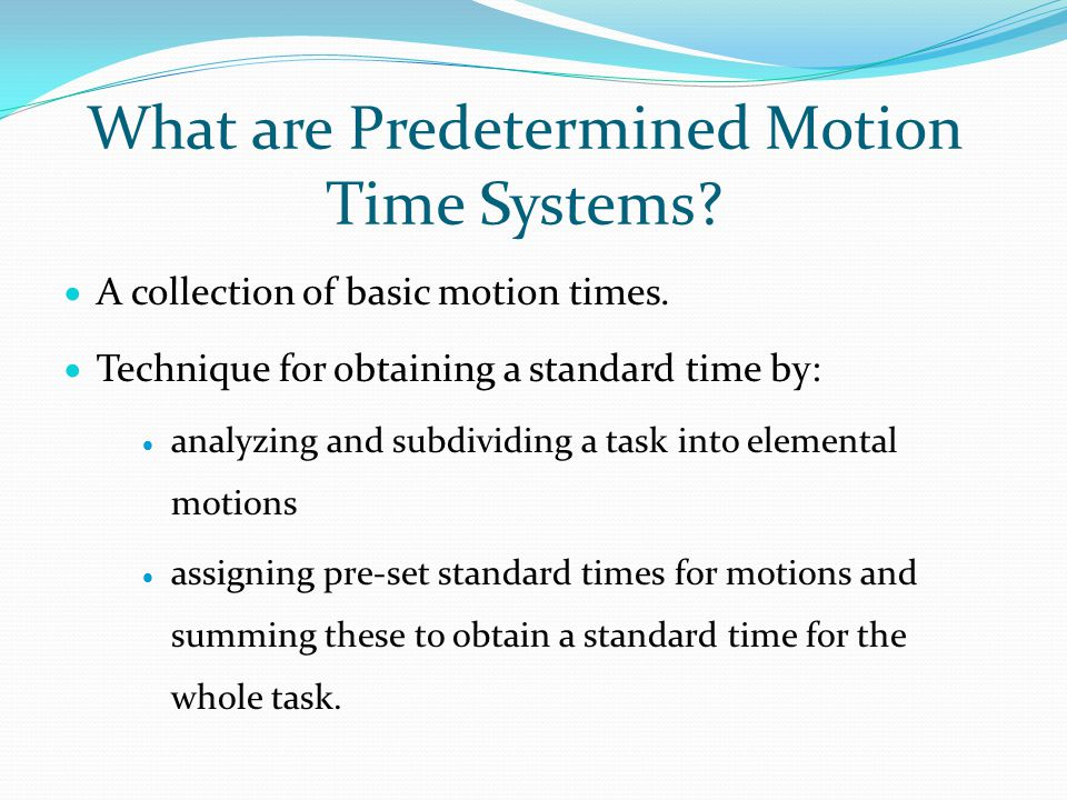 What are Predetermined Motion Time Systems?  A collection of basic motion times.  Technique for obtaining a standard time by:  analyzing and subdiv