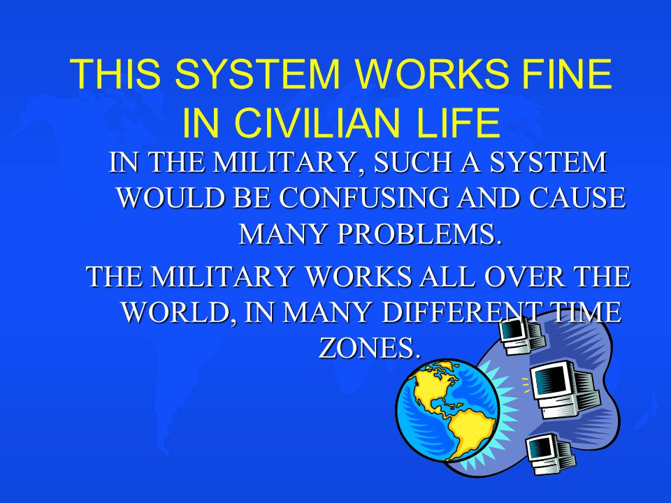 THIS SYSTEM WORKS FINE IN CIVILIAN LIFE IN THE MILITARY, SUCH A SYSTEM WOULD BE CONFUSING AND CAUSE MANY PROBLEMS. THE MILITARY WORKS ALL OVER THE WOR