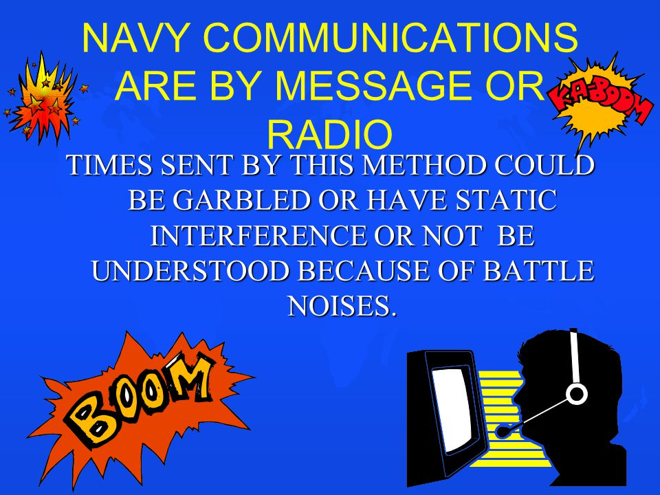 NAVY COMMUNICATIONS ARE BY MESSAGE OR RADIO TIMES SENT BY THIS METHOD COULD BE GARBLED OR HAVE STATIC INTERFERENCE OR NOT BE UNDERSTOOD BECAUSE OF BAT