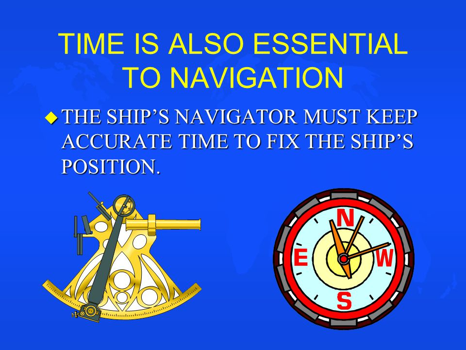 TIME IS ALSO ESSENTIAL TO NAVIGATION u THE SHIP'S NAVIGATOR MUST KEEP ACCURATE TIME TO FIX THE SHIP'S POSITION.