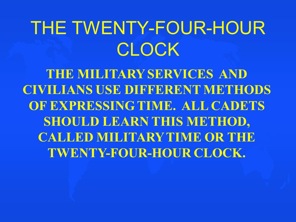 THE TWENTY-FOUR-HOUR CLOCK THE MILITARY SERVICES AND CIVILIANS USE DIFFERENT METHODS OF EXPRESSING TIME. ALL CADETS SHOULD LEARN THIS METHOD, CALLED M