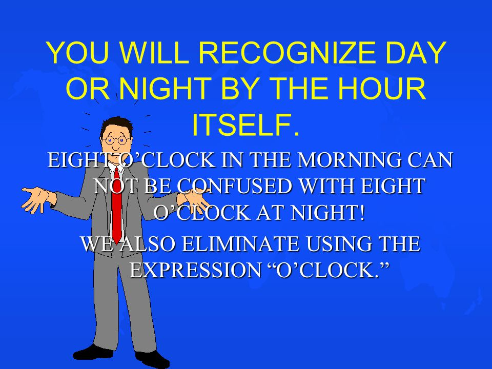 YOU WILL RECOGNIZE DAY OR NIGHT BY THE HOUR ITSELF. EIGHT O'CLOCK IN THE MORNING CAN NOT BE CONFUSED WITH EIGHT O'CLOCK AT NIGHT! WE ALSO ELIMINATE US
