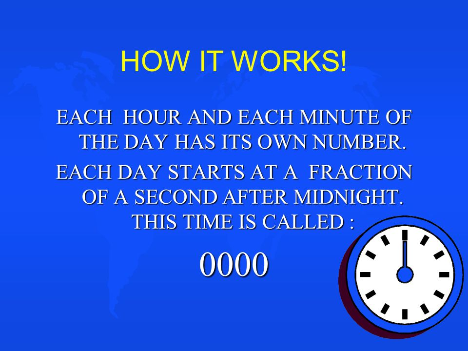 HOW IT WORKS! EACH HOUR AND EACH MINUTE OF THE DAY HAS ITS OWN NUMBER. EACH DAY STARTS AT A FRACTION OF A SECOND AFTER MIDNIGHT. THIS TIME IS CALLED :