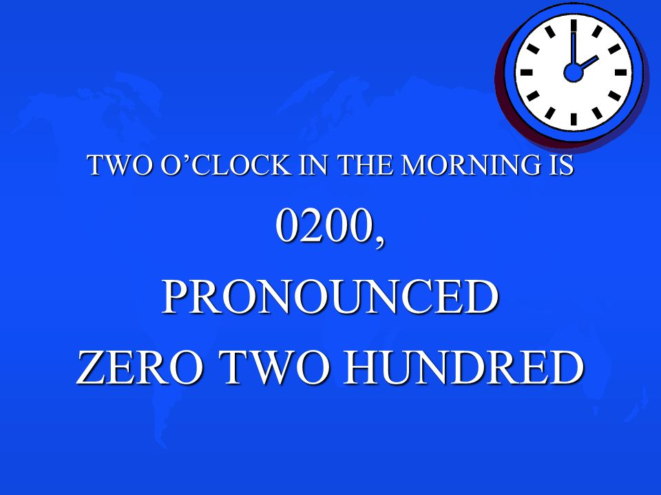 TWO O'CLOCK IN THE MORNING IS 0200,PRONOUNCED ZERO TWO HUNDRED