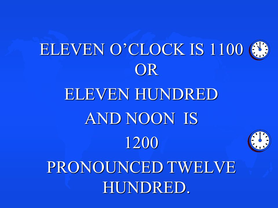 ELEVEN O'CLOCK IS 1100 OR ELEVEN HUNDRED AND NOON IS 1200 PRONOUNCED TWELVE HUNDRED.
