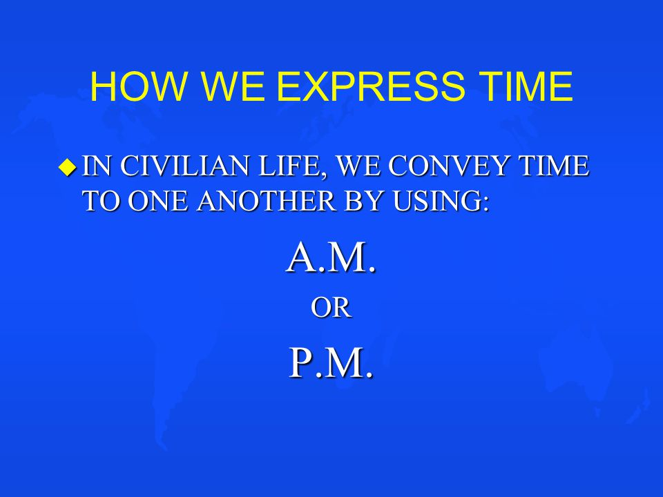 HOW WE EXPRESS TIME u IN CIVILIAN LIFE, WE CONVEY TIME TO ONE ANOTHER BY USING: A.M.ORP.M.