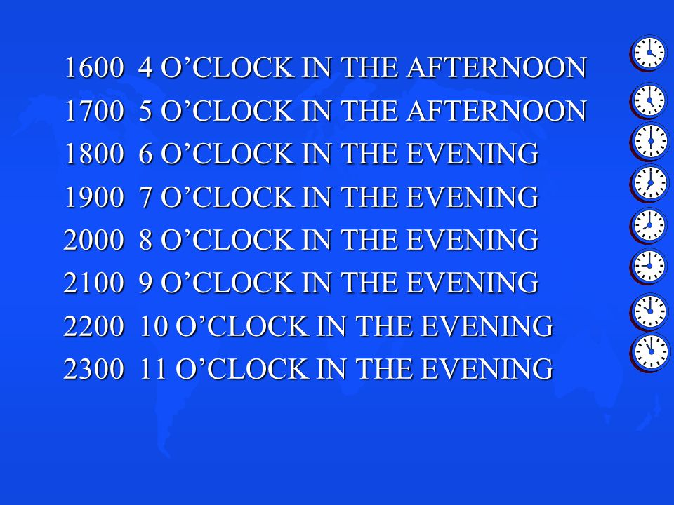 1600 4 O'CLOCK IN THE AFTERNOON 1700 5 O'CLOCK IN THE AFTERNOON 1800 6 O'CLOCK IN THE EVENING 1900 7 O'CLOCK IN THE EVENING 2000 8 O'CLOCK IN THE EVEN