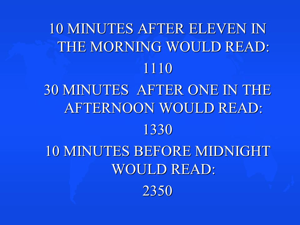 10 MINUTES AFTER ELEVEN IN THE MORNING WOULD READ: 1110 30 MINUTES AFTER ONE IN THE AFTERNOON WOULD READ: 1330 10 MINUTES BEFORE MIDNIGHT WOULD READ: