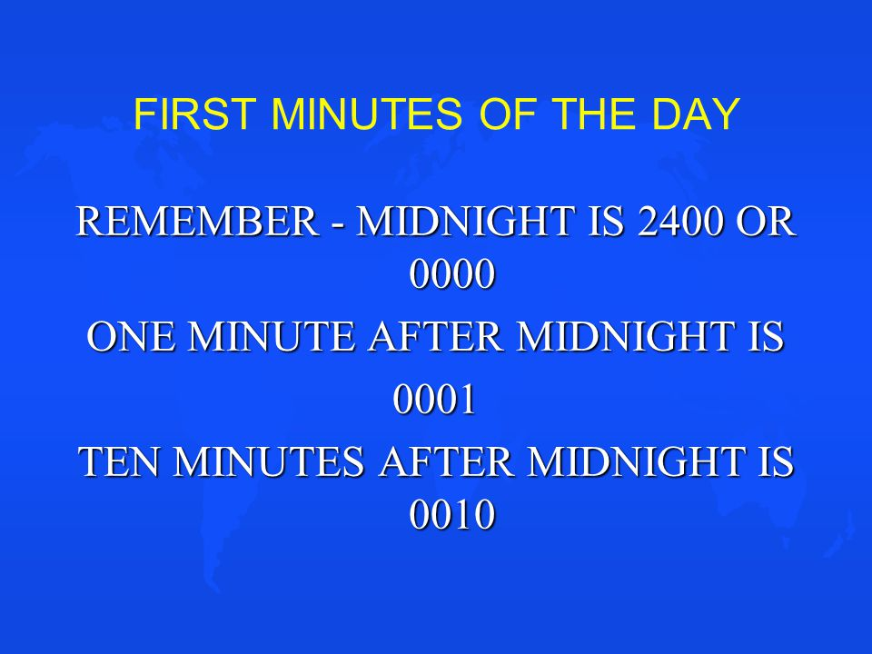 FIRST MINUTES OF THE DAY REMEMBER - MIDNIGHT IS 2400 OR 0000 ONE MINUTE AFTER MIDNIGHT IS 0001 TEN MINUTES AFTER MIDNIGHT IS 0010