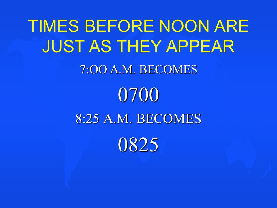 TIMES BEFORE NOON ARE JUST AS THEY APPEAR 7:OO A.M. BECOMES 0700 8:25 A.M. BECOMES 0825