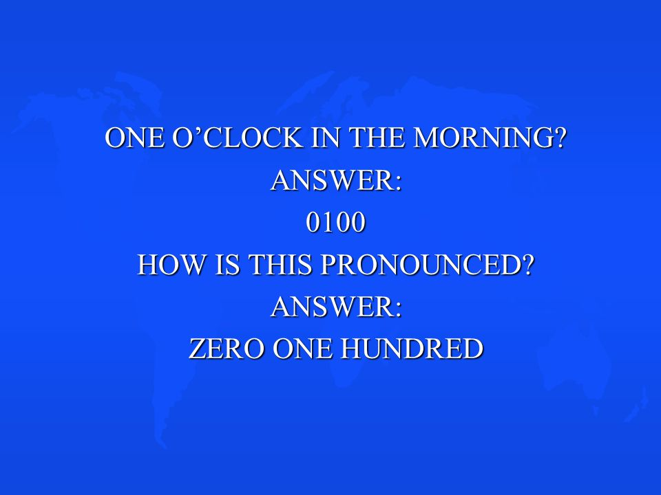 ONE O'CLOCK IN THE MORNING? ANSWER:0100 HOW IS THIS PRONOUNCED? ANSWER: ZERO ONE HUNDRED