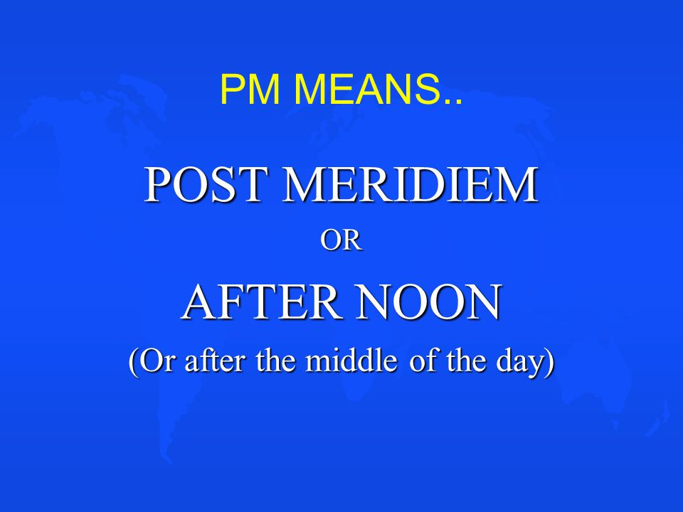 PM MEANS.. POST MERIDIEM OR AFTER NOON (Or after the middle of the day)