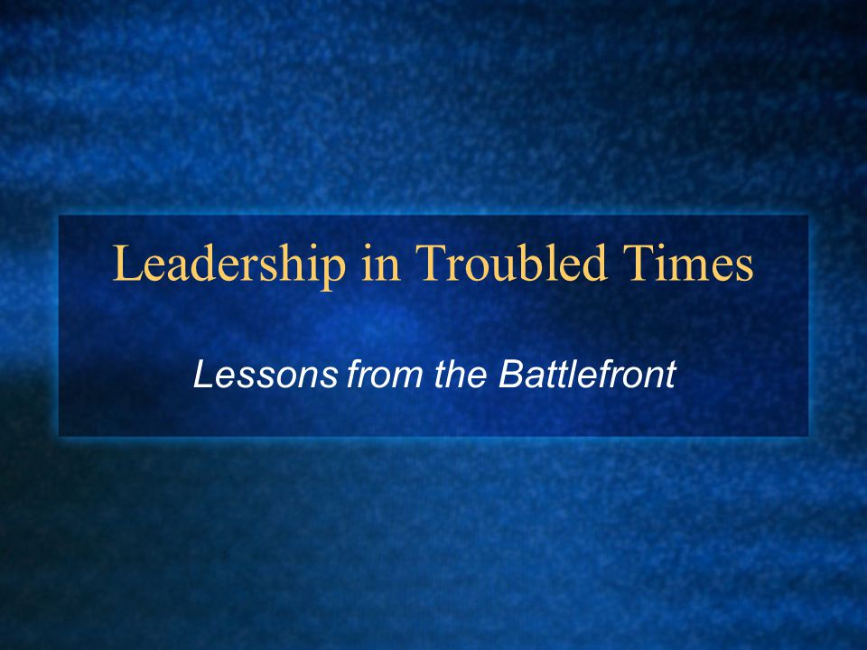 Leadership in Troubled Times Lessons from the Battlefront