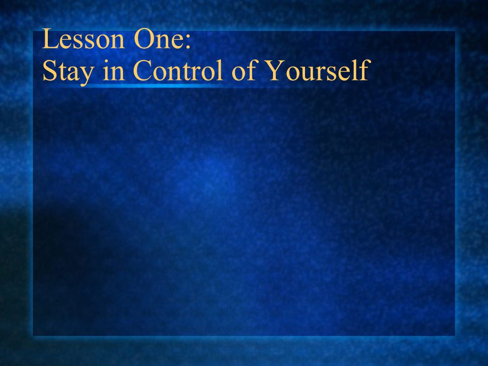 Lesson One: Stay in Control of Yourself