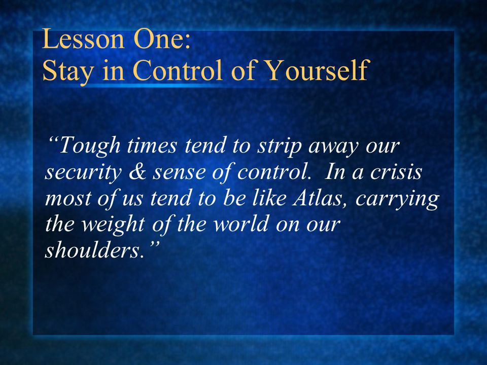 Lesson One: Stay in Control of Yourself Tough times tend to strip away our security & sense of control.