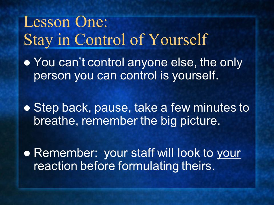 Lesson One: Stay in Control of Yourself You can't control anyone else, the only person you can control is yourself.