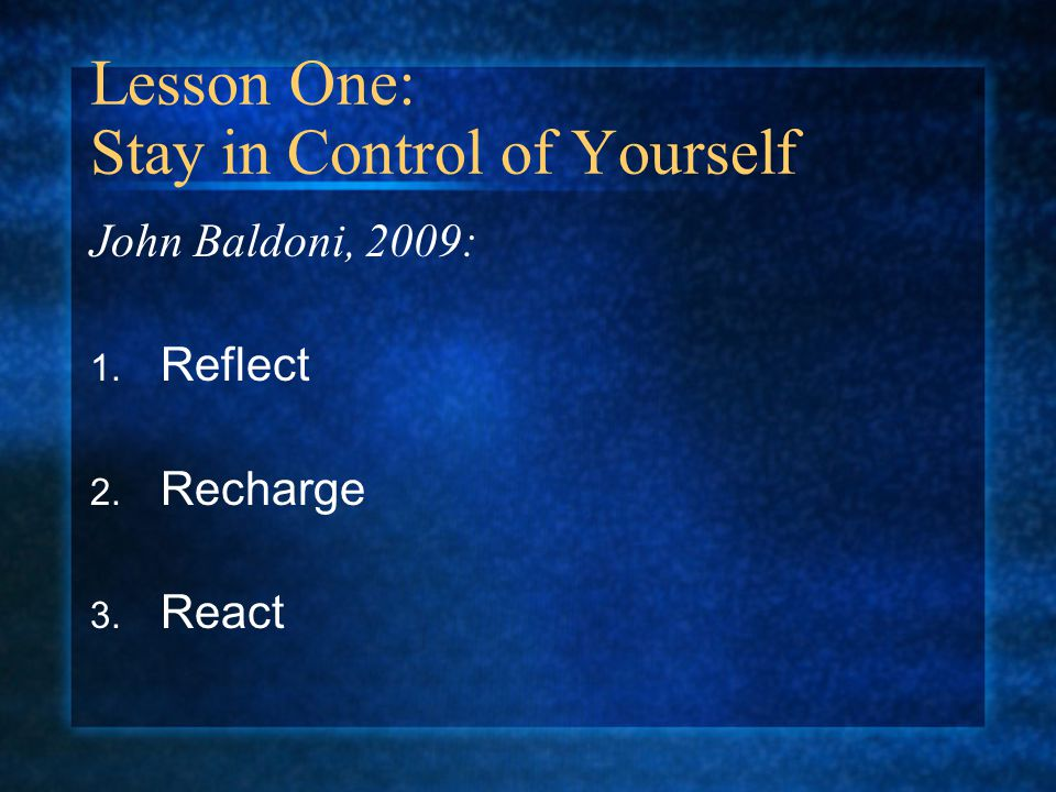 Lesson One: Stay in Control of Yourself John Baldoni, 2009: 1. Reflect 2. Recharge 3. React