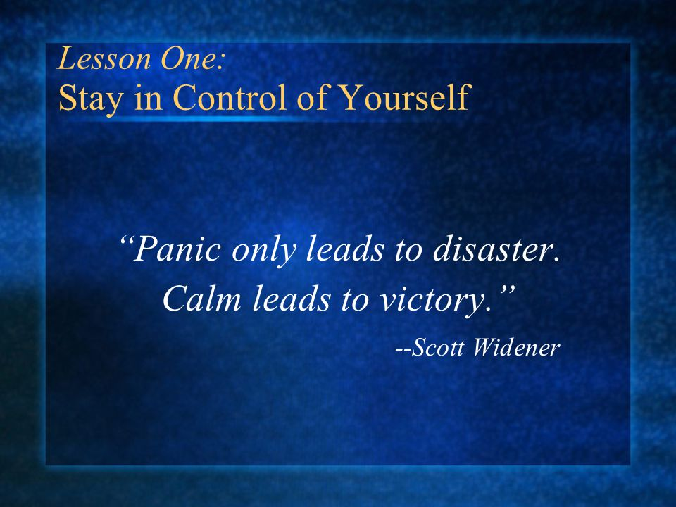 Lesson One: Stay in Control of Yourself Panic only leads to disaster.