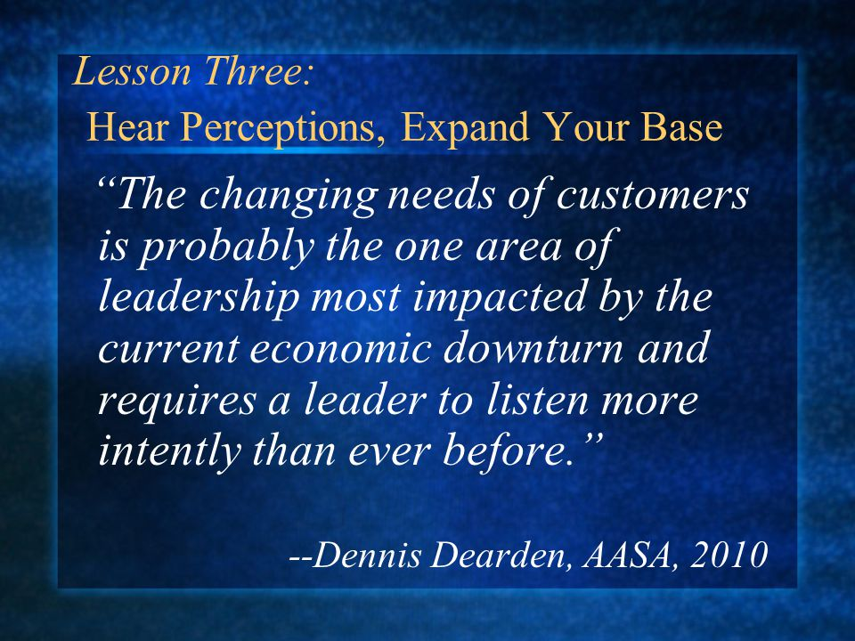 Lesson Three: Hear Perceptions, Expand Your Base The changing needs of customers is probably the one area of leadership most impacted by the current economic downturn and requires a leader to listen more intently than ever before. --Dennis Dearden, AASA, 2010