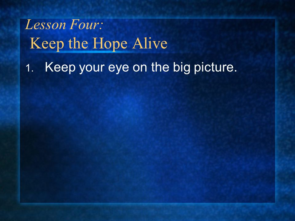 1. Keep your eye on the big picture. Lesson Four: Keep the Hope Alive