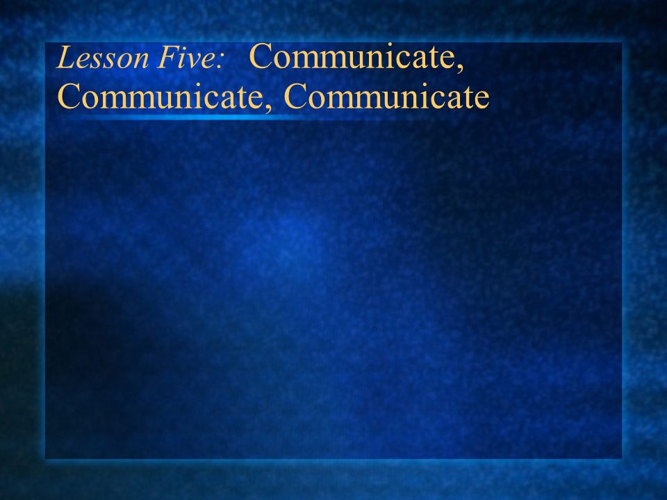 Lesson Five: Communicate, Communicate, Communicate
