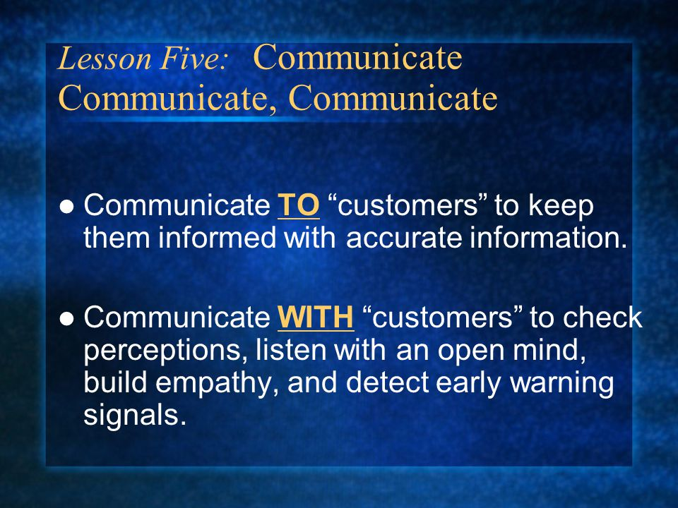 Communicate TO customers to keep them informed with accurate information.