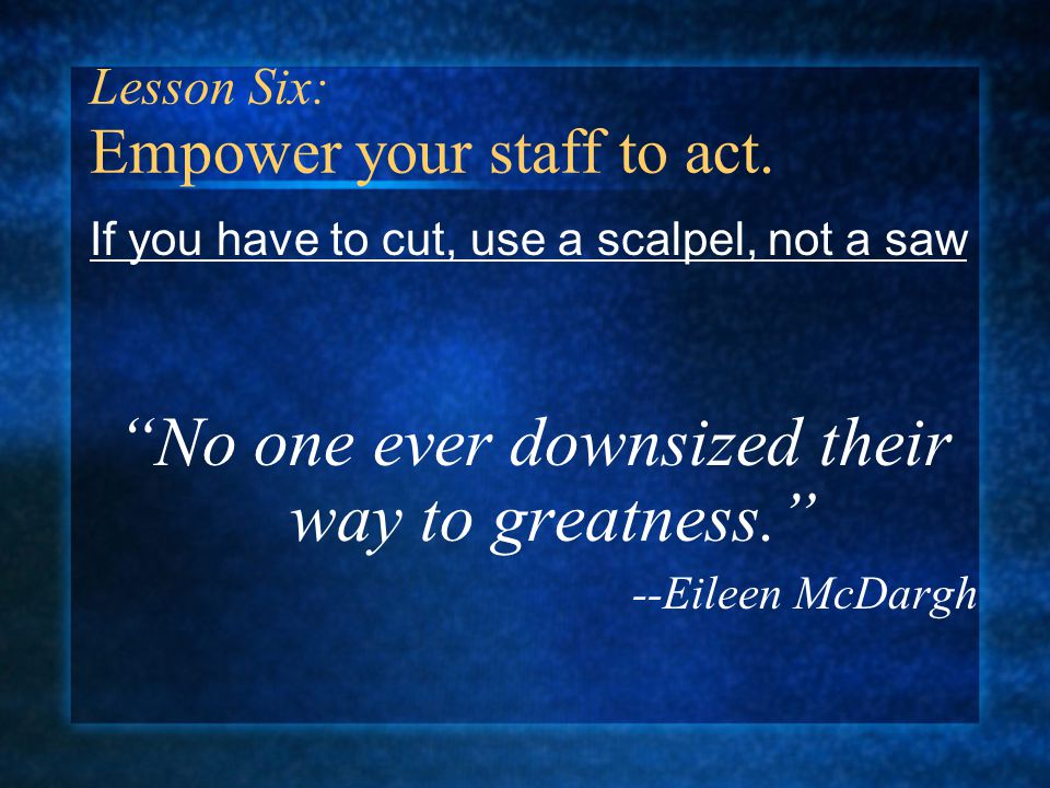 If you have to cut, use a scalpel, not a saw No one ever downsized their way to greatness. --Eileen McDargh Lesson Six: Empower your staff to act.