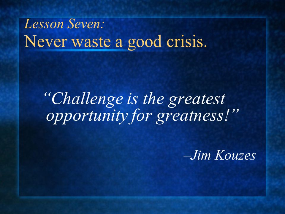Challenge is the greatest opportunity for greatness! –Jim Kouzes Lesson Seven: Never waste a good crisis.