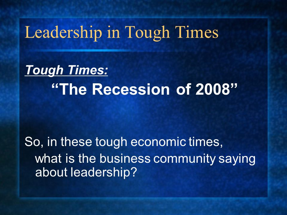 Leadership in Tough Times Tough Times: The Recession of 2008 So, in these tough economic times, what is the business community saying about leadership