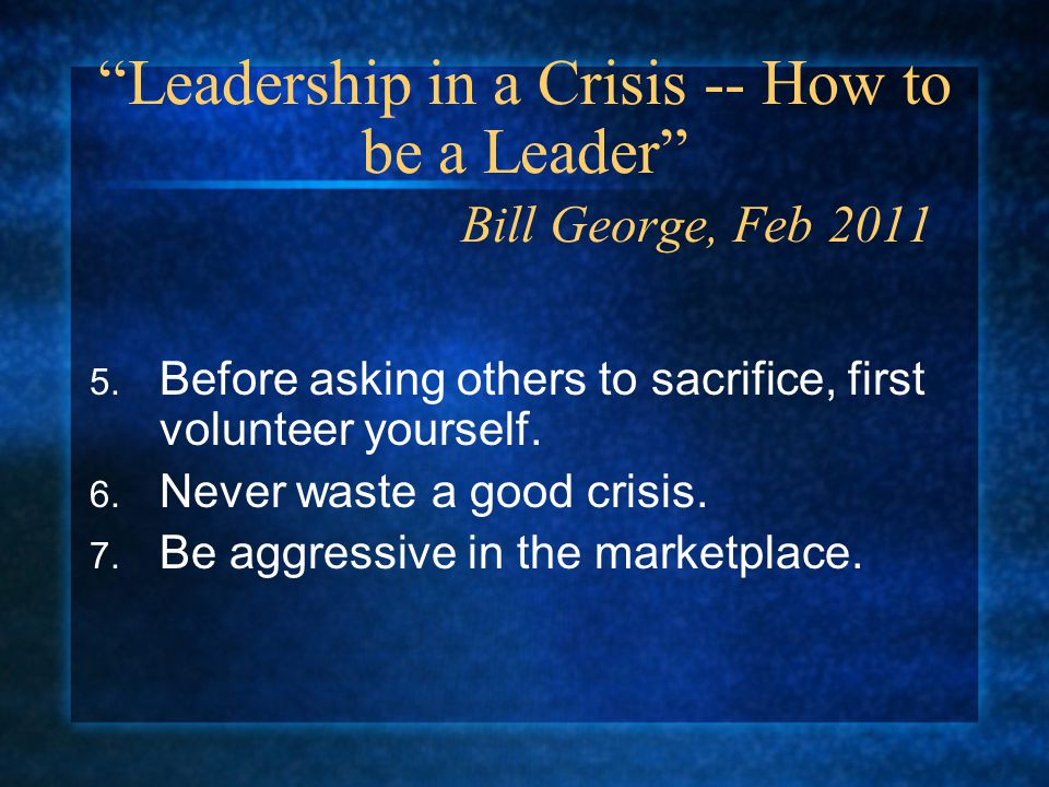 Leadership in a Crisis -- How to be a Leader Bill George, Feb 2011 5.