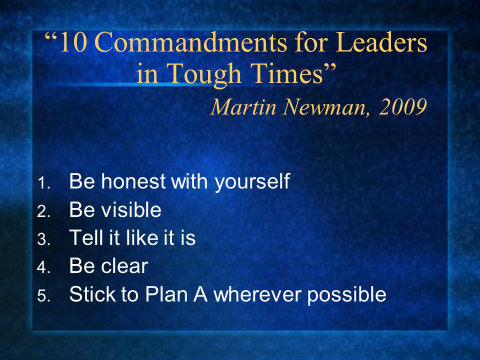 10 Commandments for Leaders in Tough Times Martin Newman, 2009 1.