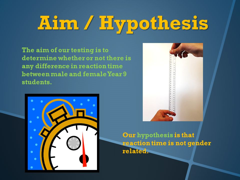 Aim / Hypothesis The aim of our testing is to determine whether or not there is any difference in reaction time between male and female Year 9 student