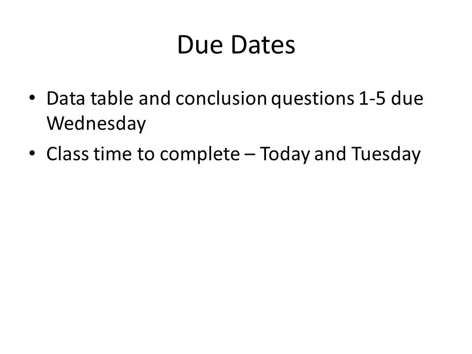 Due Dates Data table and conclusion questions 1-5 due Wednesday Class time to complete – Today and Tuesday
