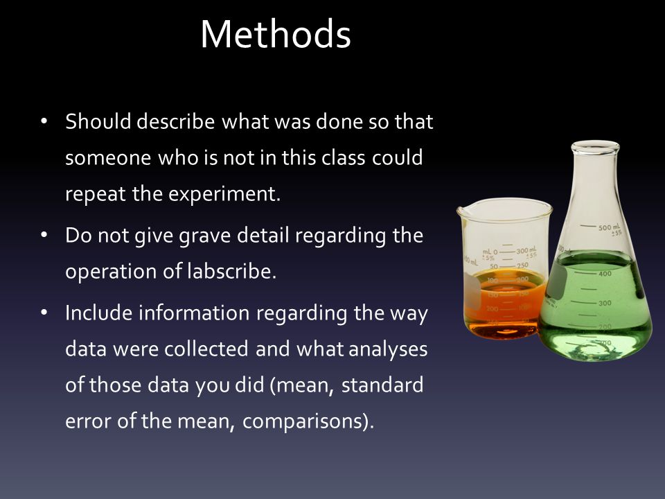 Methods Should describe what was done so that someone who is not in this class could repeat the experiment.