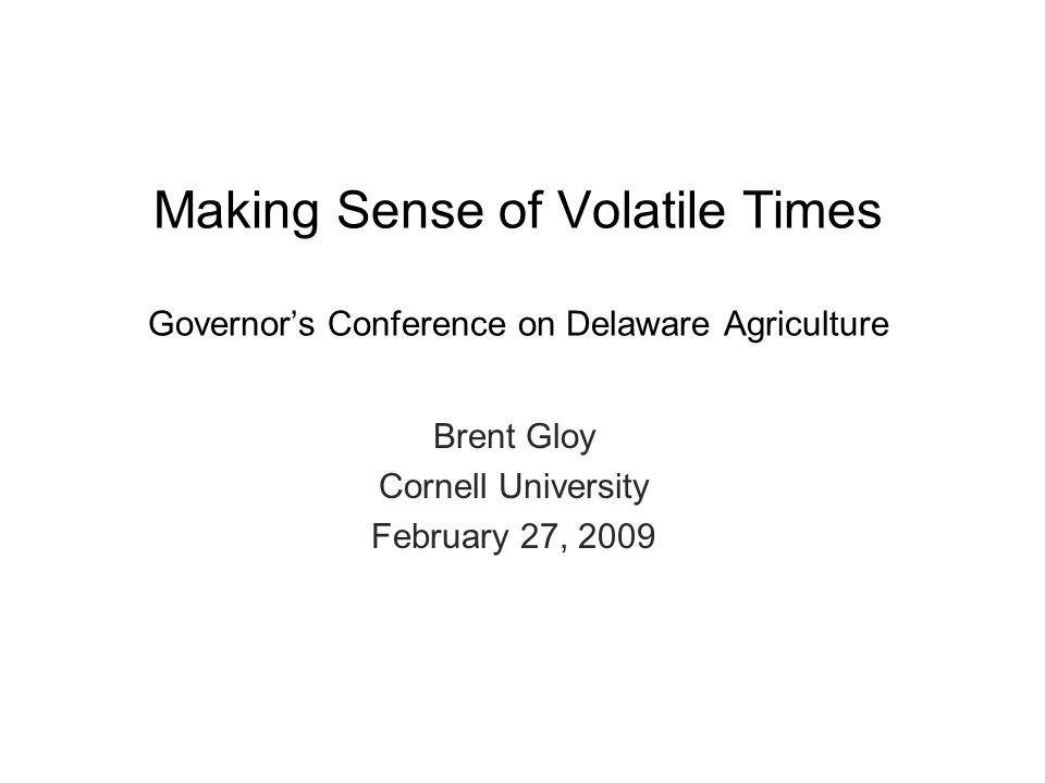 Brent Gloy Cornell University February 27, 2009 Making Sense of Volatile Times Governor's Conference on Delaware Agriculture
