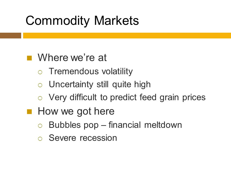 Commodity Markets Where we're at  Tremendous volatility  Uncertainty still quite high  Very difficult to predict feed grain prices How we got here  Bubbles pop – financial meltdown  Severe recession
