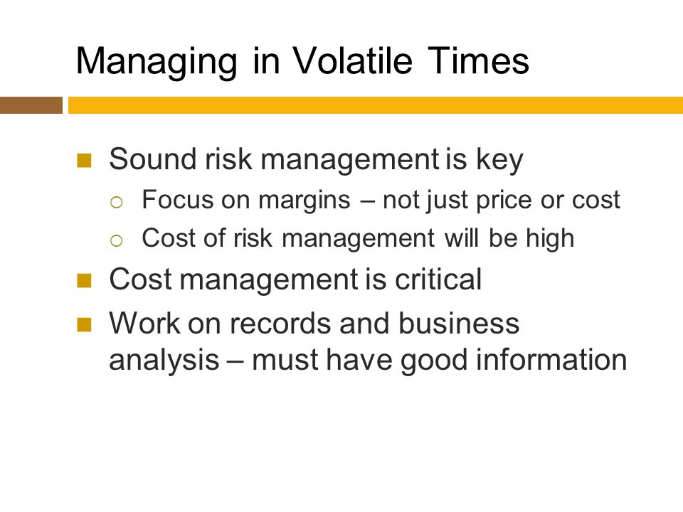 Managing in Volatile Times Sound risk management is key  Focus on margins – not just price or cost  Cost of risk management will be high Cost management is critical Work on records and business analysis – must have good information