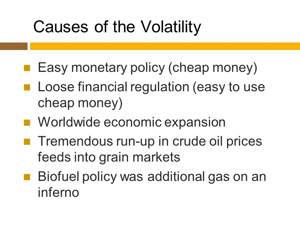Causes of the Volatility Easy monetary policy (cheap money) Loose financial regulation (easy to use cheap money) Worldwide economic expansion Tremendous run-up in crude oil prices feeds into grain markets Biofuel policy was additional gas on an inferno