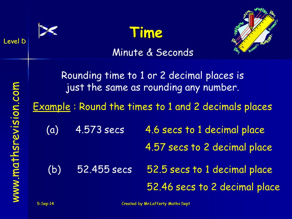 5-Sep-14Created by Mr.Lafferty Maths Dept   Time Minute & Seconds Level D Rounding time to 1 or 2 decimal places is just the same as rounding any number.